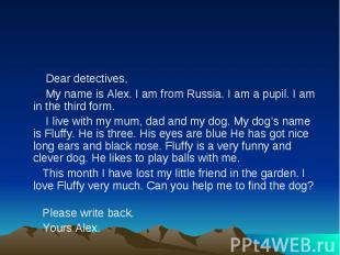 Dear detectives, My name is Alex. I am from Russia. I am a pupil. I am in the th