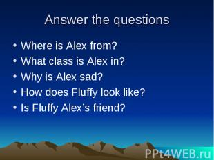Answer the questions Where is Alex from?What class is Alex in?Why is Alex sad?Ho