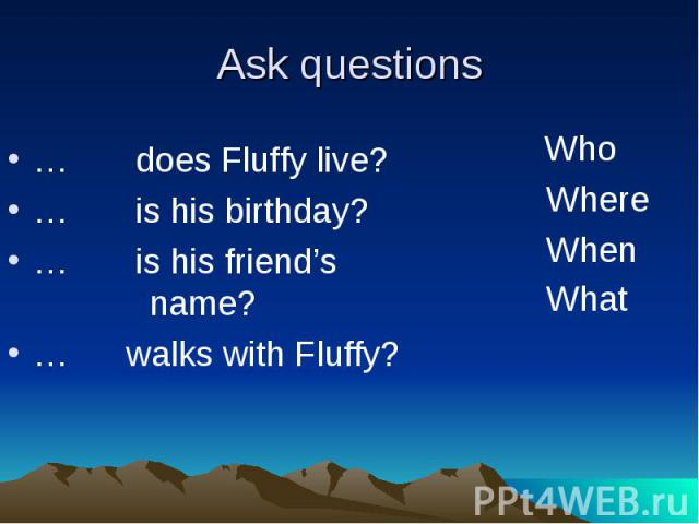 Ask questions … does Fluffy live?… is his birthday?… is his friend's name?… walks with Fluffy?