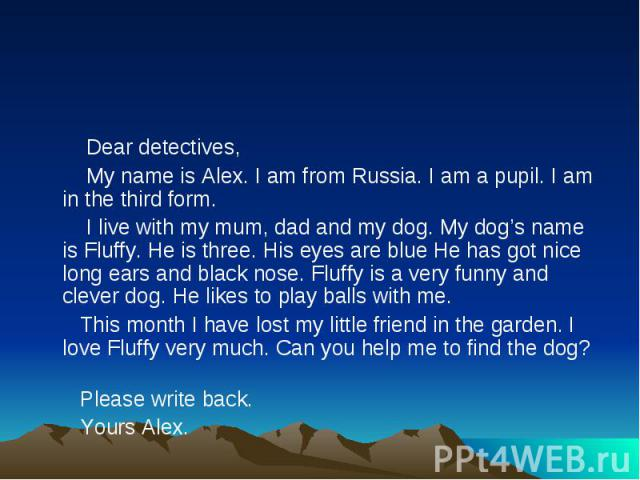 Dear detectives, My name is Alex. I am from Russia. I am a pupil. I am in the third form. I live with my mum, dad and my dog. My dog's name is Fluffy. He is three. His eyes are blue He has got nice long ears and black nose. Fluffy is a very funny an…
