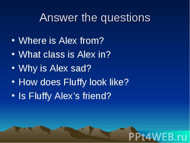 Answer the questions Where is Alex from?What class is Alex in?Why is Alex sad?How does Fluffy look like?Is Fluffy Alex's friend?