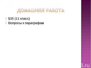 ДОМАШНЯЯ РАБОТА §35 (11 класс)Вопросы к параграфам