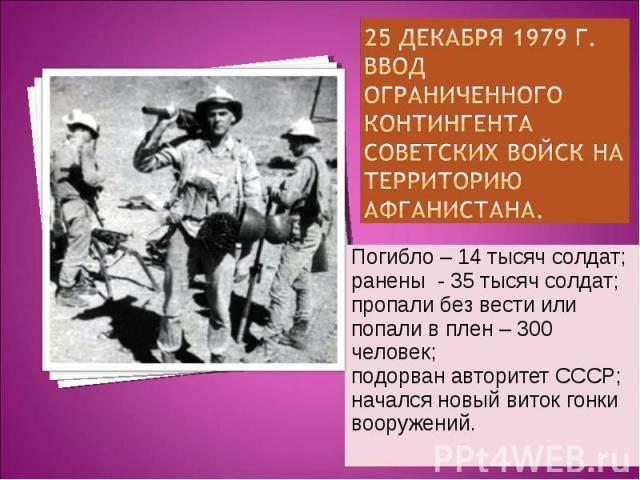 25 декабря 1979 г.Ввод ограниченного контингента советских войск на территорию Афганистана. Погибло – 14 тысяч солдат;ранены - 35 тысяч солдат;пропали без вести или попали в плен – 300 человек;подорван авторитет СССР;начался новый виток гонкивооружений.