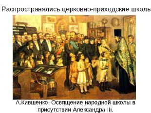 Распространялись церковно-приходские школы А.Кившенко. Освящение народной школы