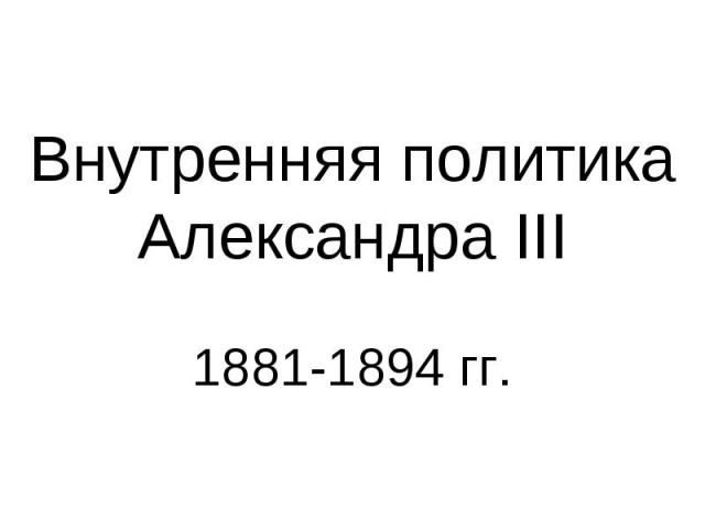 Внутренняя политика Александра III 1881-1894 гг