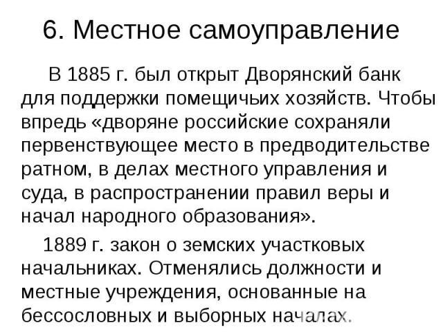 6. Местное самоуправление В 1885 г. был открыт Дворянский банк для поддержки помещичьих хозяйств. Чтобы впредь «дворяне российские сохраняли первенствующее место в предводительстве ратном, в делах местного управления и суда, в распространении правил…
