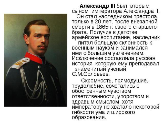 Александр III был вторым сыном императора Александра II. Он стал наследником престола только в 20 лет, после внезапной смерти в 1865 г. своего старшего брата. Получив в детстве армейское воспитание, наследник питал большую склонность к военным наука…