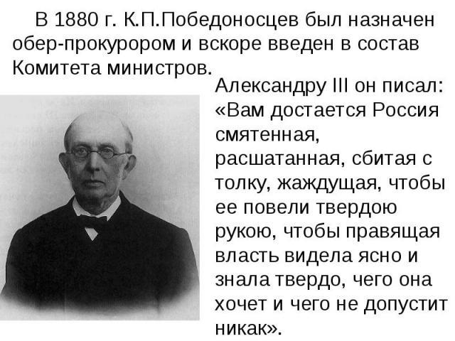 В 1880 г. К.П.Победоносцев был назначен обер-прокурором и вскоре введен в состав Комитета министров. Александру III он писал: «Вам достается Россия смятенная, расшатанная, сбитая с толку, жаждущая, чтобы ее повели твердою рукою, чтобы правящая власт…