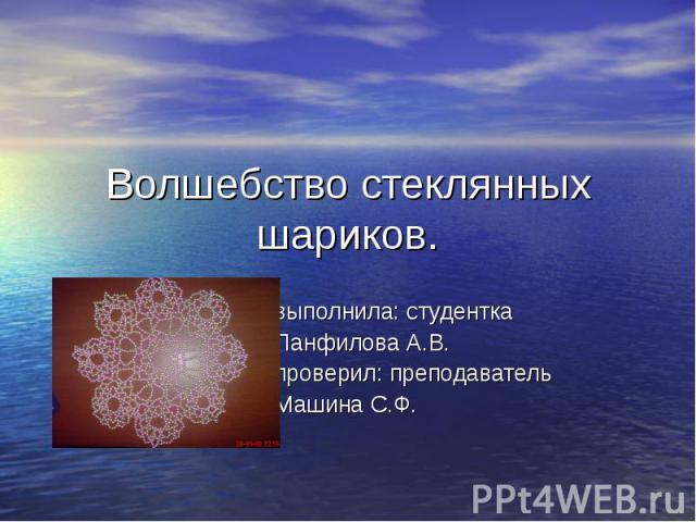 Волшебство стеклянных шариков. выполнила: студентка Панфилова А.В. проверил: преподаватель Машина С.Ф.