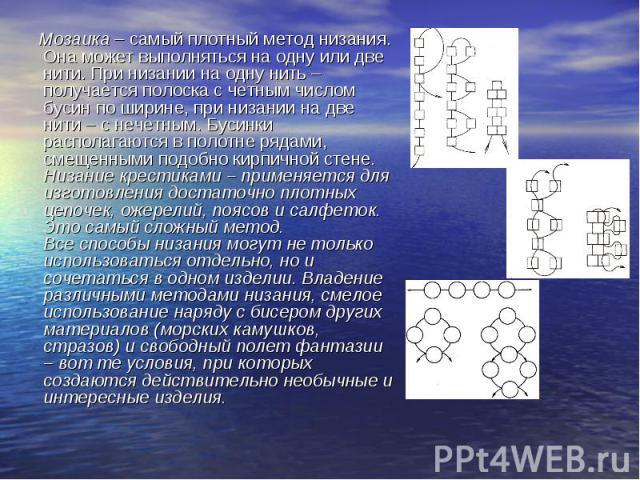 Мозаика – самый плотный метод низания. Она может выполняться на одну или две нити. При низании на одну нить – получается полоска с четным числом бусин по ширине, при низании на две нити – с нечетным. Бусинки располагаются в полотне рядами, смещенным…