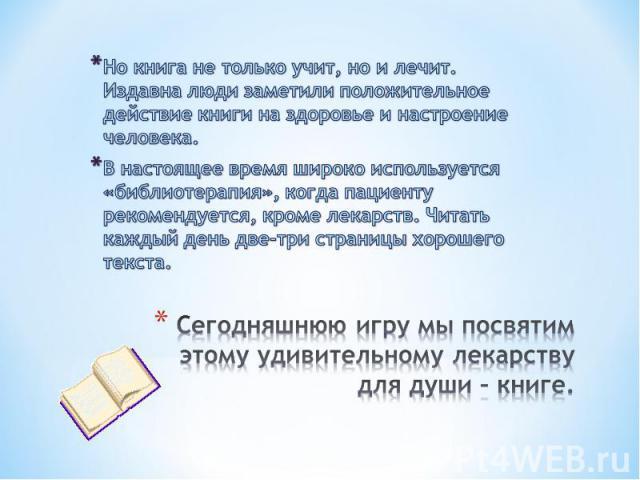 Но книга не только учит, но и лечит. Издавна люди заметили положительное действие книги на здоровье и настроение человека.В настоящее время широко используется «библиотерапия», когда пациенту рекомендуется, кроме лекарств. Читать каждый день две-три…
