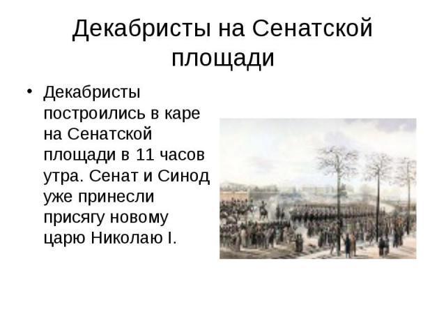Декабристы на Сенатской площади Декабристы построились в каре на Сенатской площади в 11 часов утра. Сенат и Синод уже принесли присягу новому царю Николаю I.