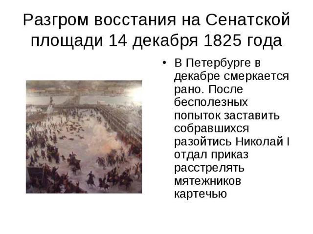 Разгром восстания на Сенатской площади 14 декабря 1825 года В Петербурге в декабре смеркается рано. После бесполезных попыток заставить собравшихся разойтись Николай I отдал приказ расстрелять мятежников картечью