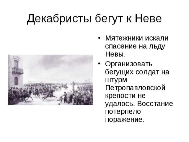 Декабристы бегут к Неве Мятежники искали спасение на льду Невы.Организовать бегущих солдат на штурм Петропавловской крепости не удалось. Восстание потерпело поражение.