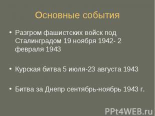 Основные события Разгром фашистских войск под Сталинградом 19 ноября 1942- 2 фев