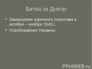 Битва за Днепр Завершение коренного перелома в октябре – ноябре 1943 г. Освобожд