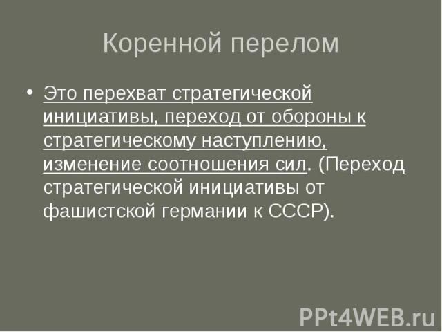 Коренной перелом Это перехват стратегической инициативы, переход от обороны к стратегическому наступлению, изменение соотношения сил. (Переход стратегической инициативы от фашистской германии к СССР).