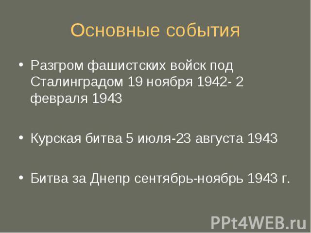 Основные события Разгром фашистских войск под Сталинградом 19 ноября 1942- 2 февраля 1943Курская битва 5 июля-23 августа 1943Битва за Днепр сентябрь-ноябрь 1943 г.