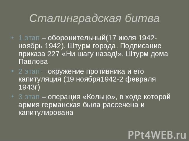 Сталинградская битва 1 этап – оборонительный(17 июля 1942-ноябрь 1942). Штурм города. Подписание приказа 227 «Ни шагу назад!». Штурм дома Павлова2 этап – окружение противника и его капитуляция (19 ноября1942-2 февраля 1943г)3 этап – операция «Кольцо…