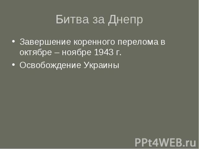 Битва за Днепр Завершение коренного перелома в октябре – ноябре 1943 г. Освобождение Украины