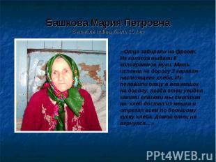 Башкова Мария ПетровнаВ начале войны было 15 лет «Отца забирали на фронт. Из кол