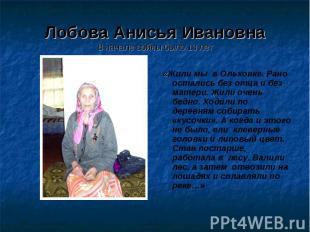 Лобова Анисья ИвановнаВ начале войны было 13 лет «Жили мы в Ольховке. Рано остал