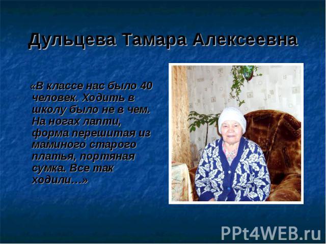 Дульцева Тамара Алексеевна «В классе нас было 40 человек. Ходить в школу было не в чем. На ногах лапти, форма перешитая из маминого старого платья, портяная сумка. Все так ходили…»