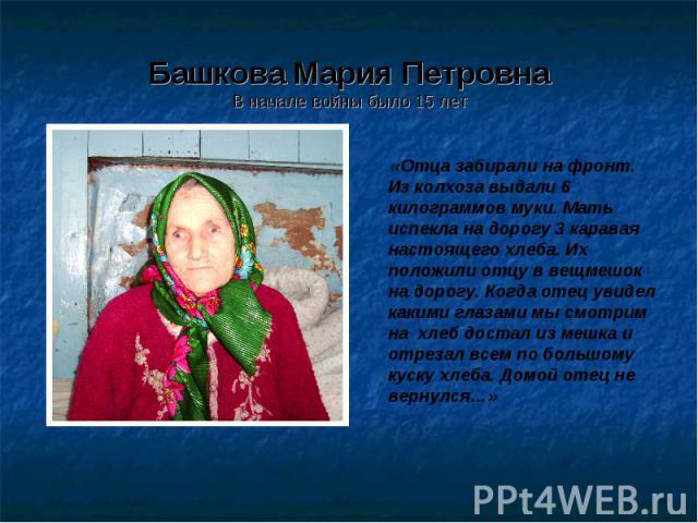 Башкова Мария ПетровнаВ начале войны было 15 лет «Отца забирали на фронт. Из колхоза выдали 6 килограммов муки. Мать испекла на дорогу 3 каравая настоящего хлеба. Их положили отцу в вещмешок на дорогу. Когда отец увидел какими глазами мы смотрим на …