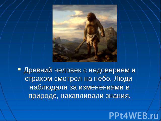 Древний человек с недоверием и страхом смотрел на небо. Люди наблюдали за изменениями в природе, накапливали знания.
