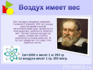 Воздух имеет вес Вес воздуха впервые измерил Галилео Галилей. 300 лет назад взял