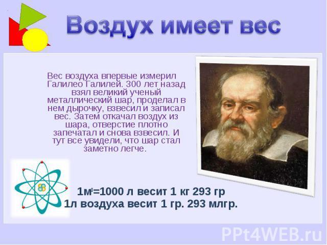 Воздух имеет вес Вес воздуха впервые измерил Галилео Галилей. 300 лет назад взял великий ученый металлический шар, проделал в нем дырочку, взвесил и записал вес. Затем откачал воздух из шара, отверстие плотно запечатал и снова взвесил. И тут все уви…