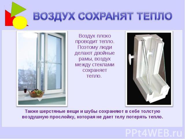 ВОЗДУХ СОХРАНЯТ ТЕПЛО Воздух плохо проводит тепло. Поэтому люди делают двойные рамы, воздух между стеклами сохраняет тепло. Также шерстяные вещи и шубы сохраняют в себе толстую воздушную прослойку, которая не дает телу потерять тепло.