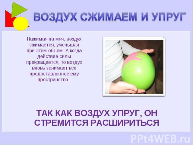 ВОЗДУХ СЖИМАЕМ И УПРУГ Нажимая на мяч, воздух сжимается, уменьшая при этом объем. А когда действие силы прекращается, то воздух вновь занимает все предоставленное ему пространство. ТАК КАК ВОЗДУХ УПРУГ, ОН СТРЕМИТСЯ РАСШИРИТЬСЯ