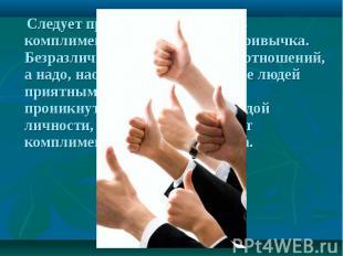 Следует признать, что говорить комплименты — это хорошая привычка. Безразличие р