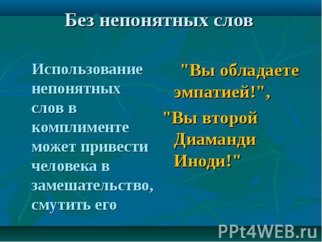 Без непонятных слов Использование непонятных слов в комплименте может привести человека в замешательство, смутить его