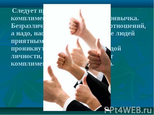 Следует признать, что говорить комплименты — это хорошая привычка. Безразличие разъедает радость отношений, а надо, наоборот, делать общение людей приятным, доброжелательным, проникнутым уважением к каждой личности, достичь этого помогут комплименты…