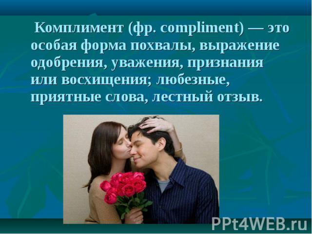 Комплимент (фр. compliment) — это особая форма похвалы, выражение одобрения, уважения, признания или восхищения; любезные, приятные слова, лестный отзыв.