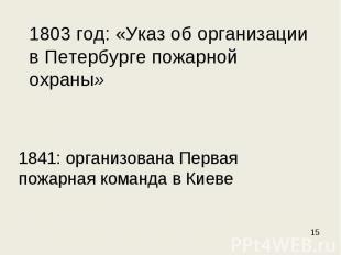 1803 год: «Указ об организации в Петербурге пожарной охраны» 1841: организована
