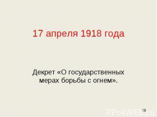 17 апреля 1918 года Декрет «О государственных мерах борьбы с огнем».