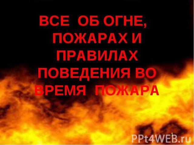 ВСЕ ОБ ОГНЕ, ПОЖАРАХ И ПРАВИЛАХ ПОВЕДЕНИЯ ВО ВРЕМЯ ПОЖАРА