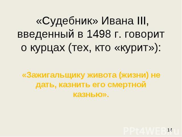 «Судебник» Ивана III, введенный в 1498 г. говорит о курцах (тех, кто «курит»): «Зажигальщику живота (жизни) не дать, казнить его смертной казнью».
