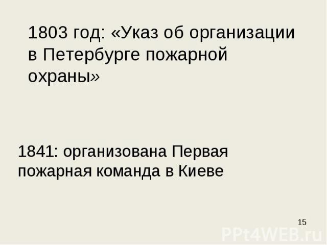 1803 год: «Указ об организации в Петербурге пожарной охраны» 1841: организована Первая пожарная команда в Киеве