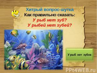 Хитрый вопрос-шуткаКак правильно сказать:У рыб нет зуб?У рыбей нет зубей?