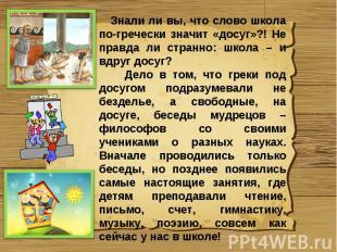 Знали ли вы, что слово школа по-гречески значит «досуг»?! Не правда ли странно:
