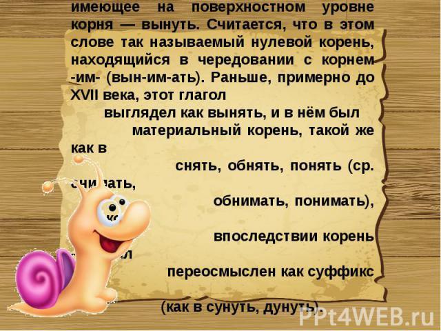 Единственное слово русского языка, не имеющее на поверхностном уровне корня — вынуть. Считается, что в этом слове так называемый нулевой корень, находящийся в чередовании с корнем -им- (вын-им-ать). Раньше, примерно до XVII века, этот глагол выгляде…