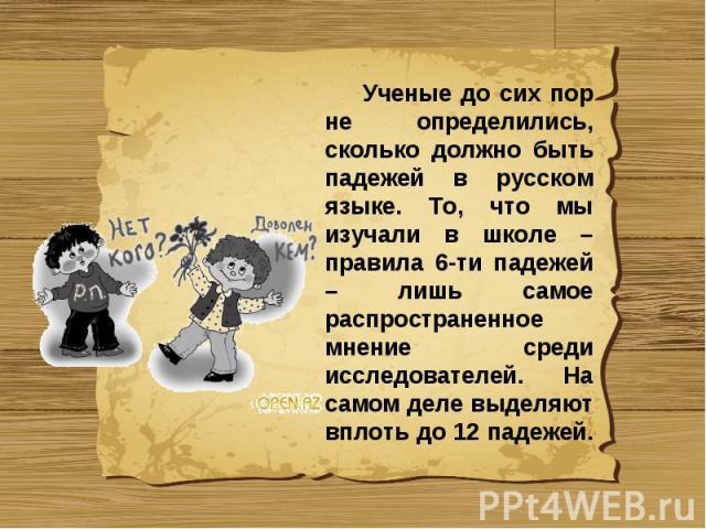 Ученые до сих пор не определились, сколько должно быть падежей в русском языке. То, что мы изучали в школе – правила 6-ти падежей – лишь самое распространенное мнение среди исследователей. На самом деле выделяют вплоть до 12 падежей.