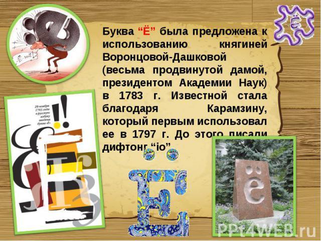 """Буква """"Ё"""" была предложена к использованию княгиней Воронцовой-Дашковой (весьма продвинутой дамой, президентом Академии Наук) в 1783 г. Известной стала благодаря Карамзину, который первым использовал ее в 1797 г. До этого писали дифтонг """"iо""""."""