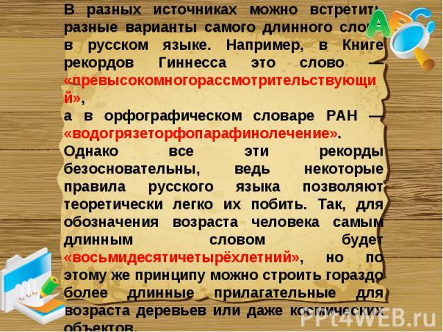 В разных источниках можно встретить разные варианты самого длинного слова в русском языке. Например, в Книге рекордов Гиннесса это слово — «превысокомногорассмотрительствующий», а в орфографическом словаре РАН — «водогрязеторфопарафинолечение». Одна…