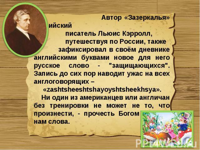 Автор «Зазеркалья» английский писатель Льюис Кэрролл, путешествуя по России, также зафиксировал в своём дневнике английскими буквами новое для него русское слово -