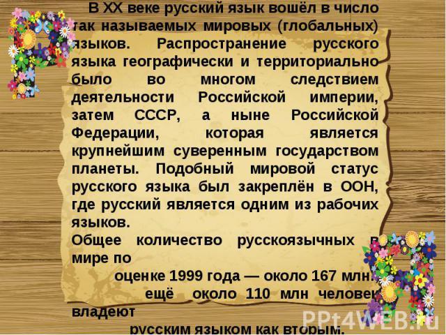 В XX веке русский язык вошёл в число так называемых мировых (глобальных) языков. Распространение русского языка географически и территориально было во многом следствием деятельности Российской империи, затем СССР, а ныне Российской Федерации, котора…
